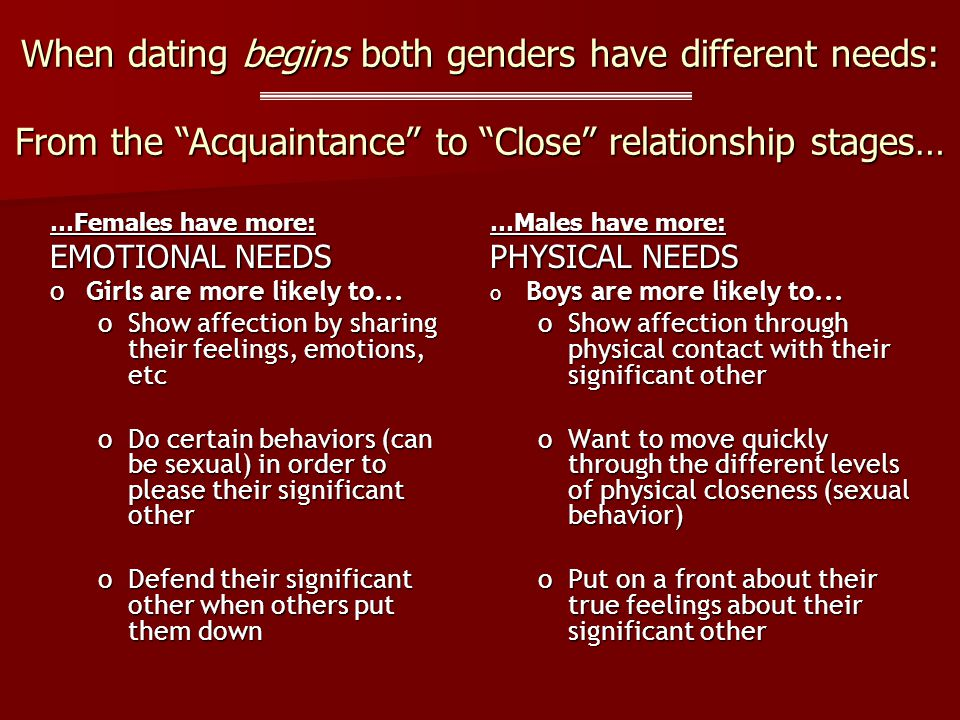 When dating begins both genders have different needs: …Females have more: EMOTIONAL NEEDS oGirls are more likely to...