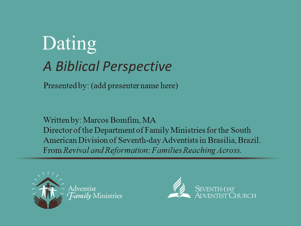 Dating A Biblical Perspective Written by: Marcos Bomfim, MA Director of the Department of Family Ministries for the South American Division of Seventh-day Adventists in Brasilia, Brazil.