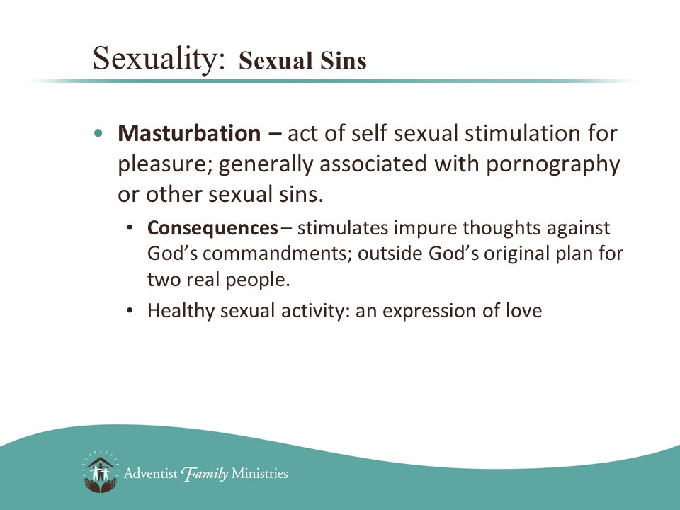 Masturbation – act of self sexual stimulation for pleasure; generally associated with pornography or other sexual sins.