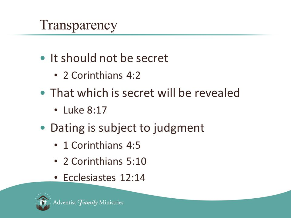 It should not be secret 2 Corinthians 4:2 That which is secret will be revealed Luke 8:17 Dating is subject to judgment 1 Corinthians 4:5 2 Corinthians 5:10 Ecclesiastes 12:14 Transparency