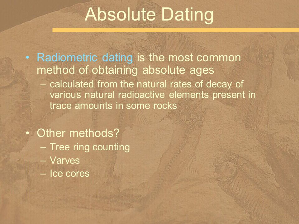 Radiometric dating is the most common method of obtaining absolute ages –calculated from the natural rates of decay of various natural radioactive ele