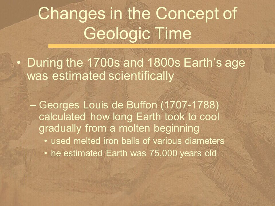 During the 1700s and 1800s Earths age was estimated scientifically –Georges Louis de Buffon (1707-1788) calculated how long Earth took to cool gradual