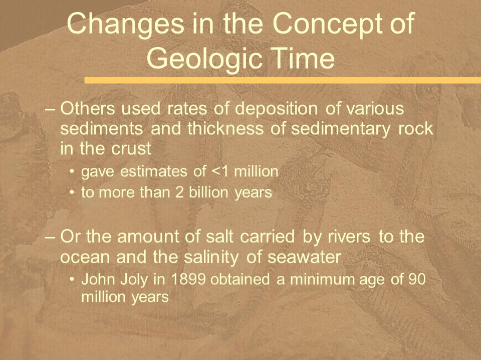 –Others used rates of deposition of various sediments and thickness of sedimentary rock in the crust gave estimates of <1 million to more than 2 billi