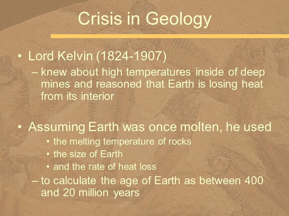 Lord Kelvin (1824-1907) –knew about high temperatures inside of deep mines and reasoned that Earth is losing heat from its interior Assuming Earth was