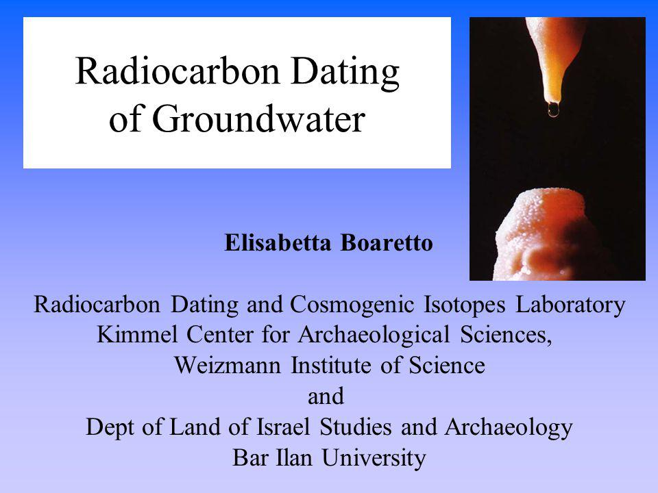 Radiocarbon Dating of Groundwater Elisabetta Boaretto Radiocarbon Dating and Cosmogenic Isotopes Laboratory Kimmel Center for Archaeological Sciences,