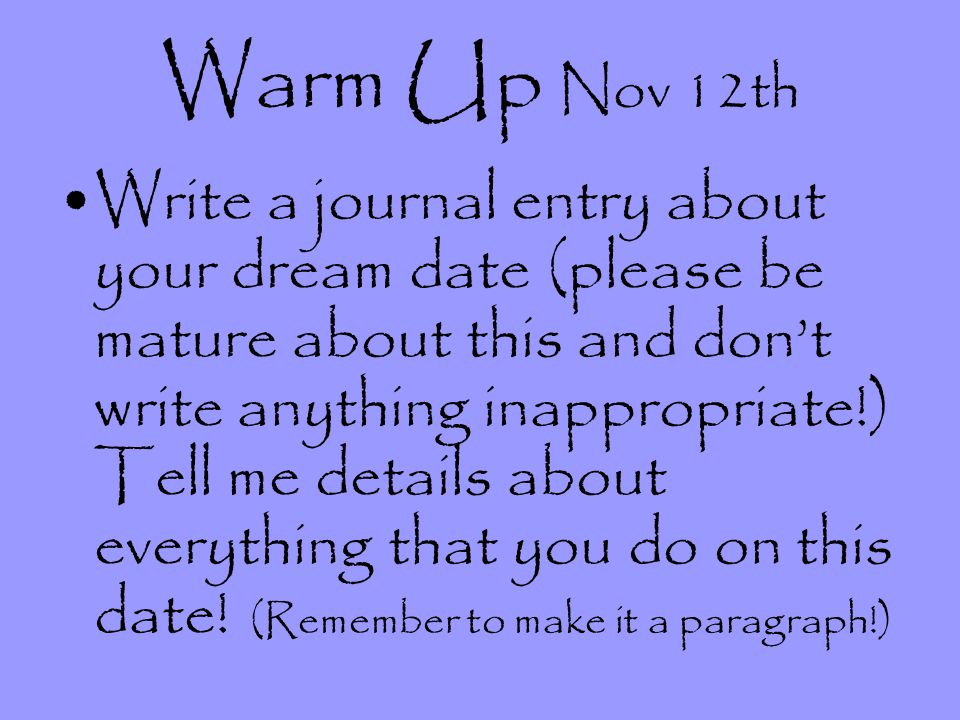 Warm Up Nov 12th Write a journal entry about your dream date (please be mature about this and dont write anything inappropriate!) Tell me details abou