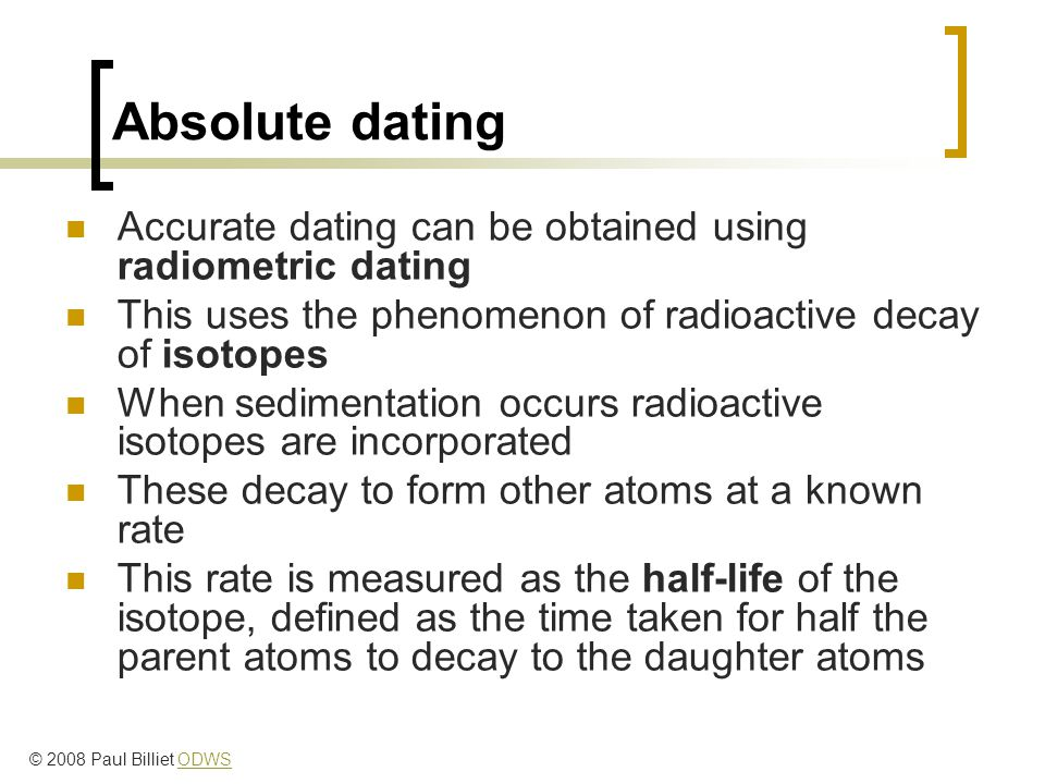 Absolute dating Accurate dating can be obtained using radiometric dating This uses the phenomenon of radioactive decay of isotopes When sedimentation occurs radioactive isotopes are incorporated These decay to form other atoms at a known rate This rate is measured as the half-life of the isotope, defined as the time taken for half the parent atoms to decay to the daughter atoms © 2008 Paul Billiet ODWSODWS
