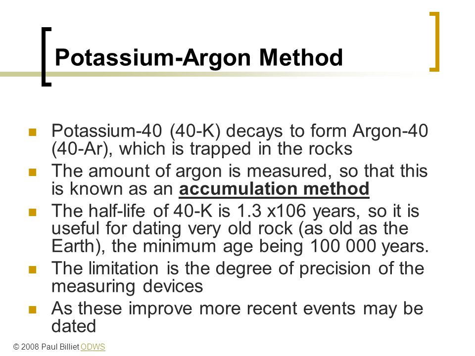Potassium-Argon Method Potassium-40 (40-K) decays to form Argon-40 (40-Ar), which is trapped in the rocks The amount of argon is measured, so that this is known as an accumulation method The half-life of 40-K is 1.3 x106 years, so it is useful for dating very old rock (as old as the Earth), the minimum age being 100 000 years.