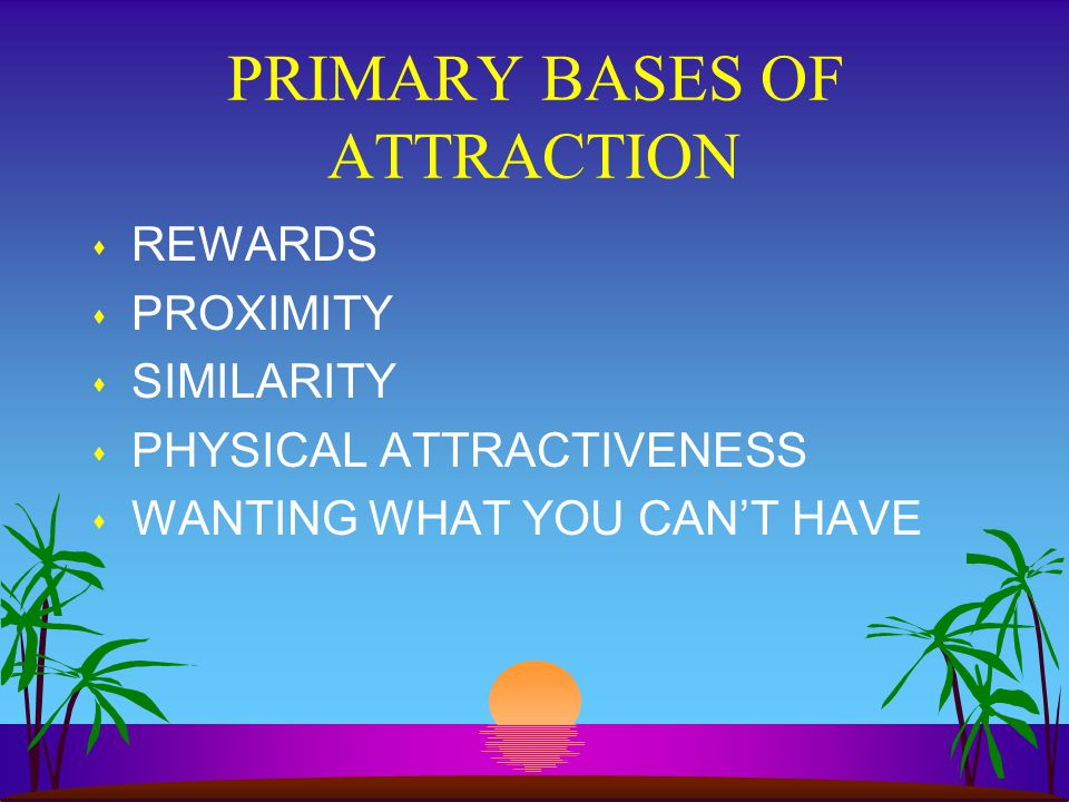 PRIMARY BASES OF ATTRACTION s REWARDS s PROXIMITY s SIMILARITY s PHYSICAL ATTRACTIVENESS s WANTING WHAT YOU CANT HAVE