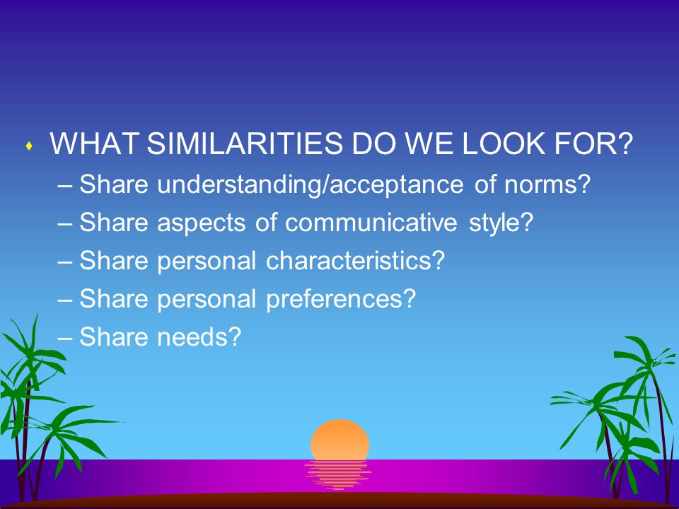 s WHAT SIMILARITIES DO WE LOOK FOR.–Share understanding/acceptance of norms.