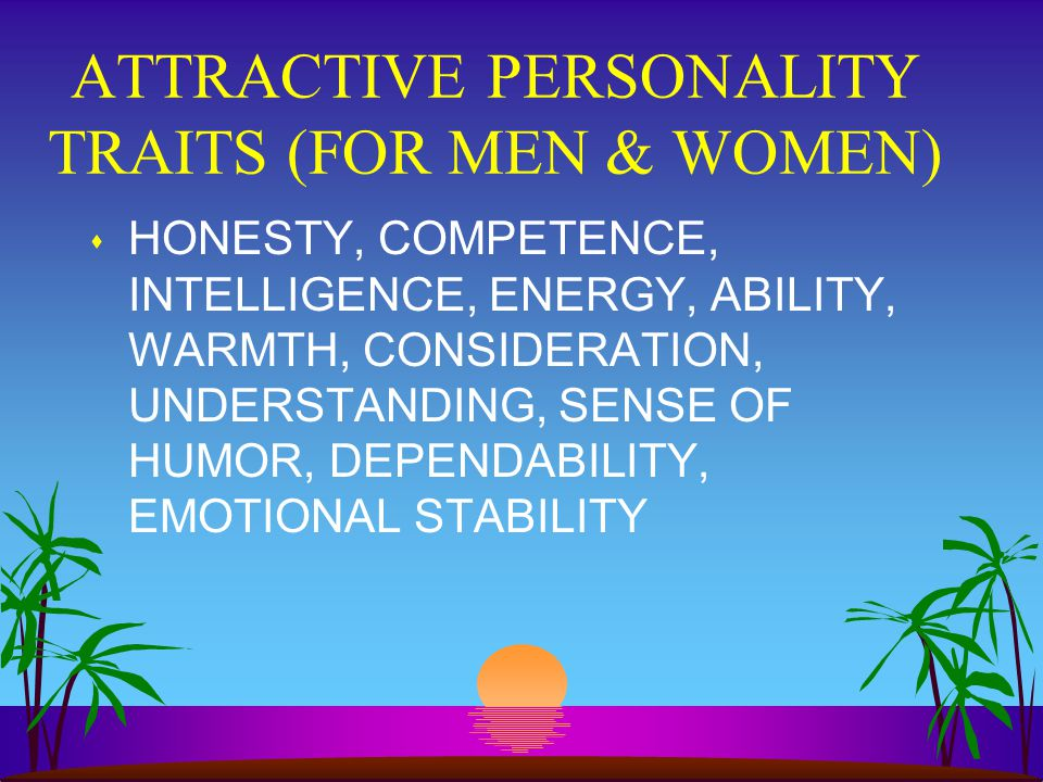 ATTRACTIVE PERSONALITY TRAITS (FOR MEN & WOMEN) s HONESTY, COMPETENCE, INTELLIGENCE, ENERGY, ABILITY, WARMTH, CONSIDERATION, UNDERSTANDING, SENSE OF HUMOR, DEPENDABILITY, EMOTIONAL STABILITY