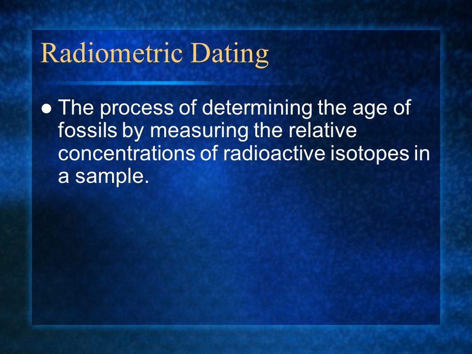 Radiometric Dating The process of determining the age of fossils by measuring the relative concentrations of radioactive isotopes in a sample.