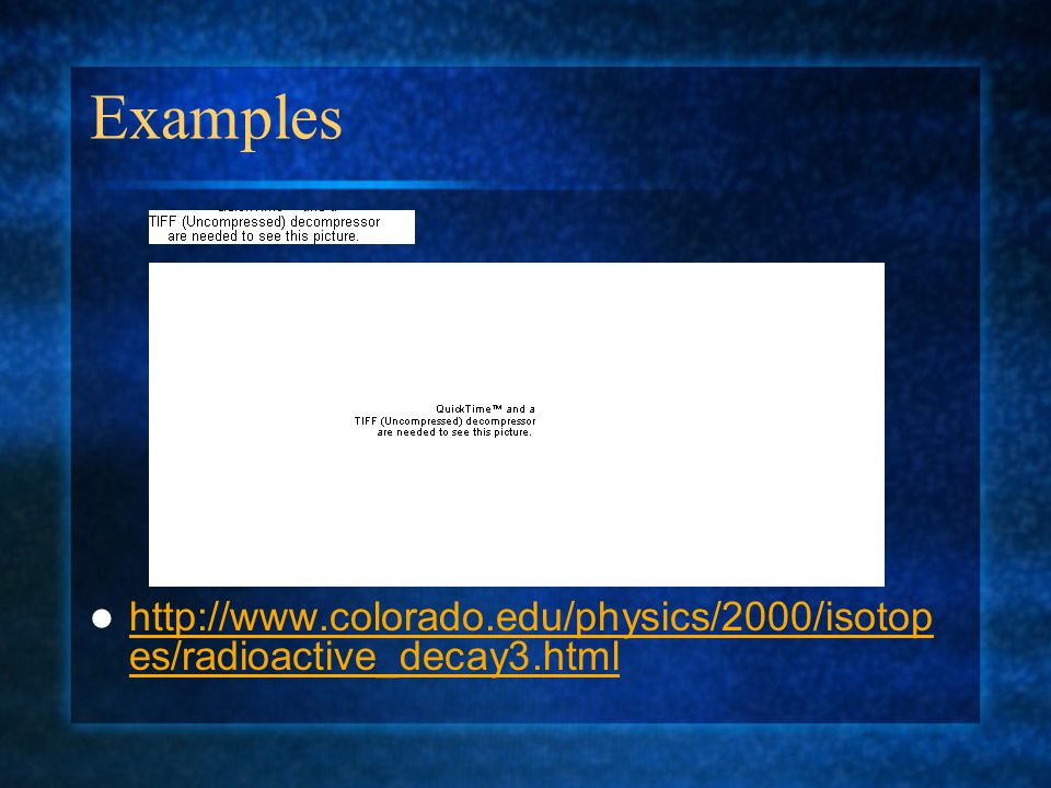 Examples http://www.colorado.edu/physics/2000/isotop es/radioactive_decay3.html http://www.colorado.edu/physics/2000/isotop es/radioactive_decay3.html