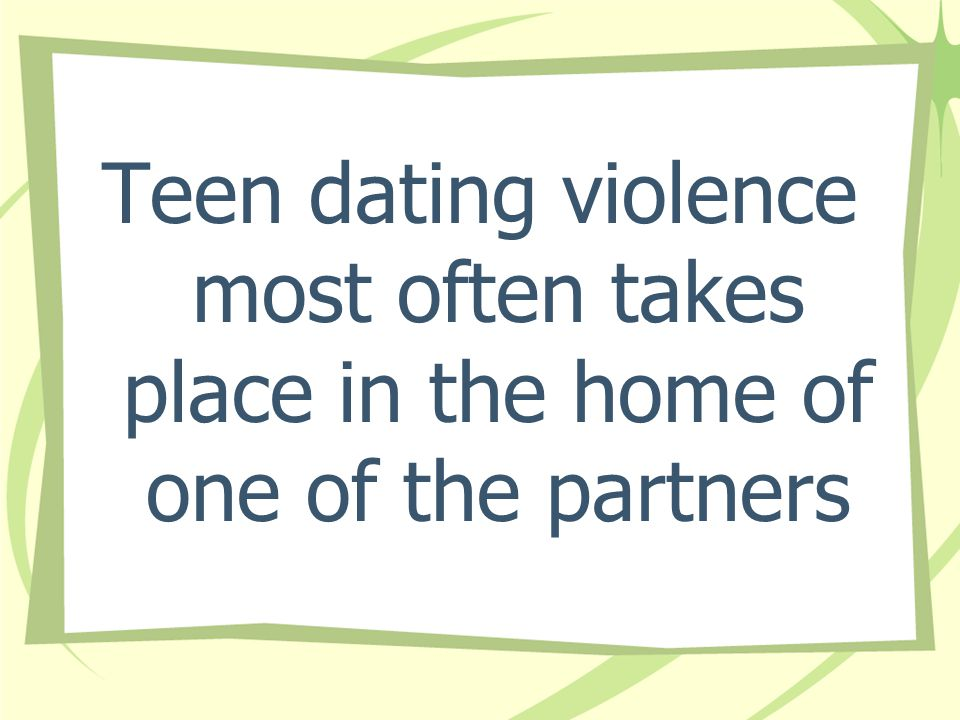 Teen dating violence most often takes place in the home of one of the partners