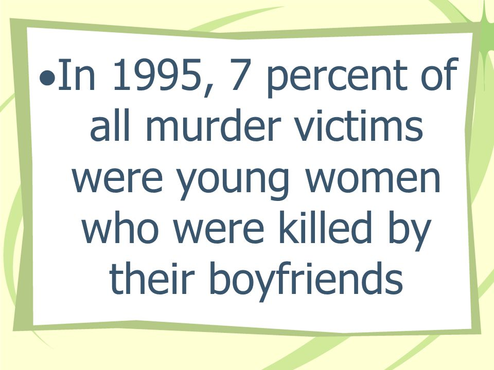 In 1995, 7 percent of all murder victims were young women who were killed by their boyfriends