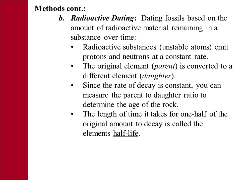 Methods cont.: b.Radioactive Dating: Dating fossils based on the amount of radioactive material remaining in a substance over time: Radioactive substances (unstable atoms) emit protons and neutrons at a constant rate.