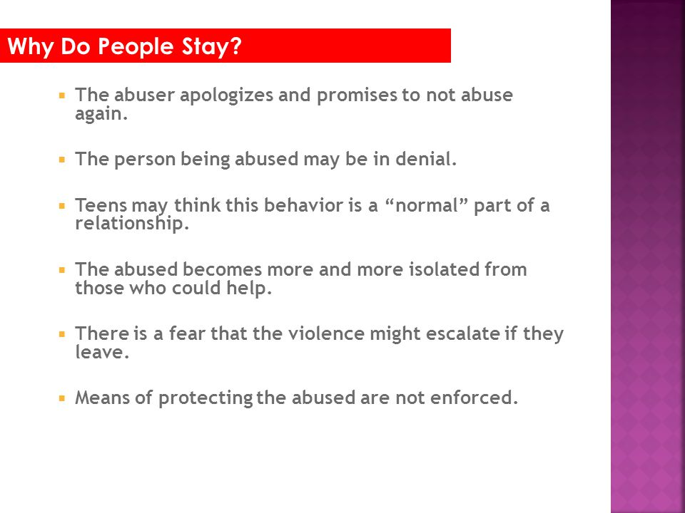 The abuser apologizes and promises to not abuse again. The person being abused may be in denial. Teens may think this behavior is a normal part of a r