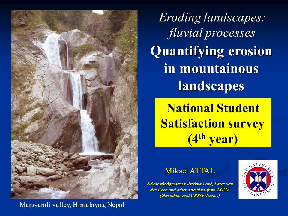 Quantifying erosion in mountainous landscapes Mikaël ATTAL Marsyandi valley, Himalayas, Nepal Acknowledgements: Jérôme Lavé, Peter van der Beek and other scientists from LGCA (Grenoble) and CRPG (Nancy) Eroding landscapes: fluvial processes National Student Satisfaction survey (4 th year)
