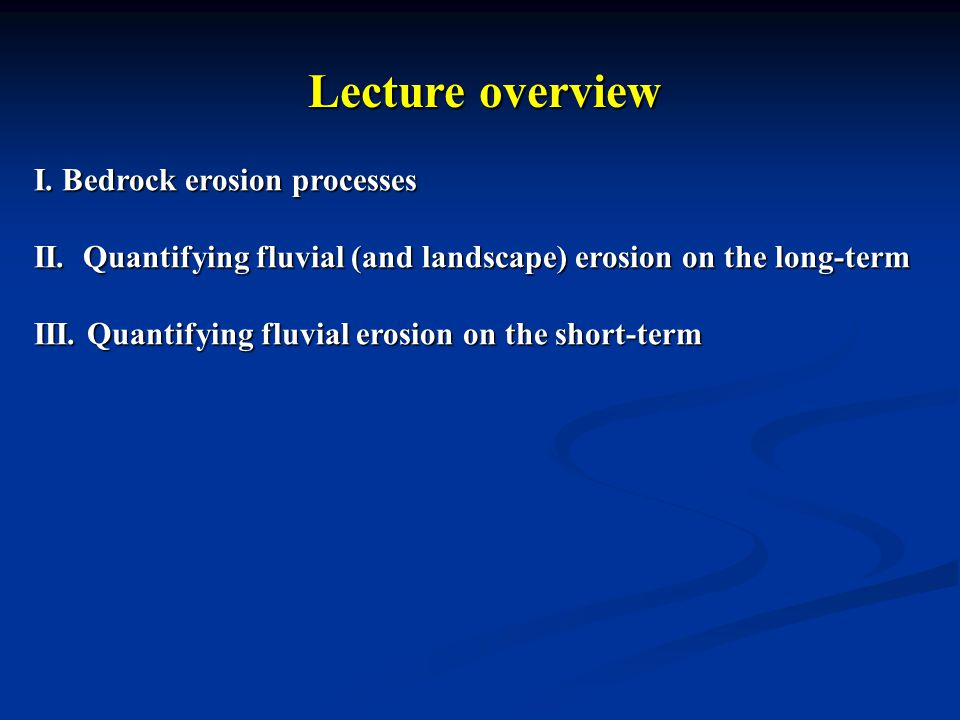 Lecture overview I. Bedrock erosion processes II. Quantifying fluvial (and landscape) erosion on the long-term III. Quantifying fluvial erosion on the