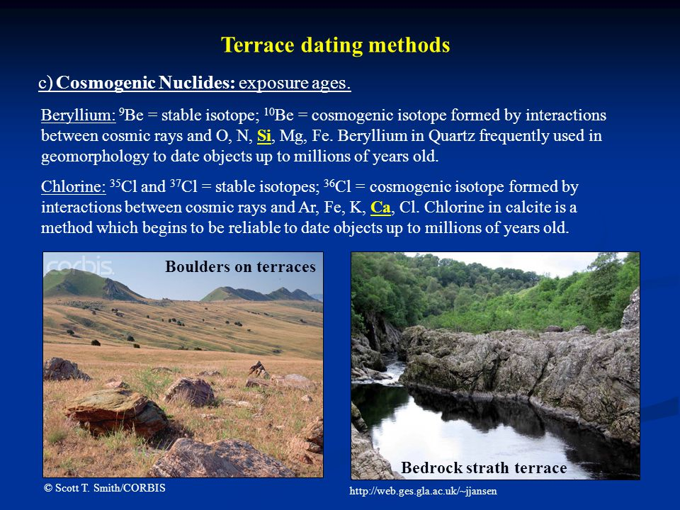 Terrace dating methods c) Cosmogenic Nuclides: exposure ages. Beryllium: 9 Be = stable isotope; 10 Be = cosmogenic isotope formed by interactions betw