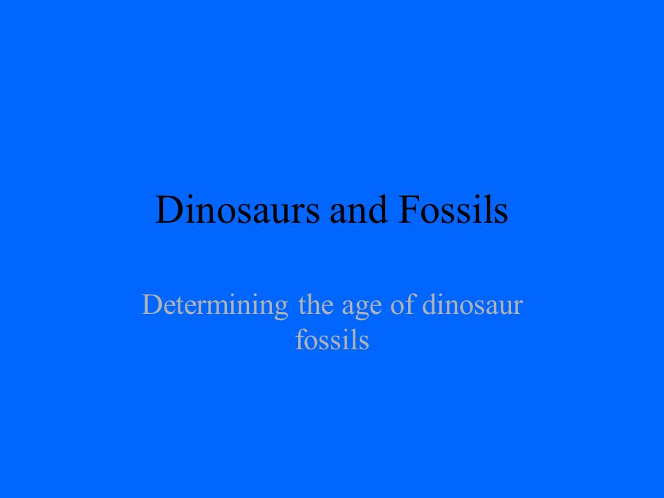 Dinosaurs and Fossils Determining the age of dinosaur fossils
