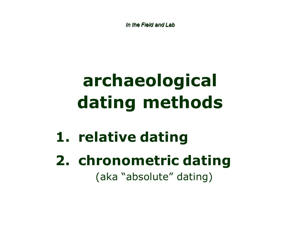 In the Field and Lab archaeological dating methods 1.relative dating 2.chronometric dating (aka absolute dating)