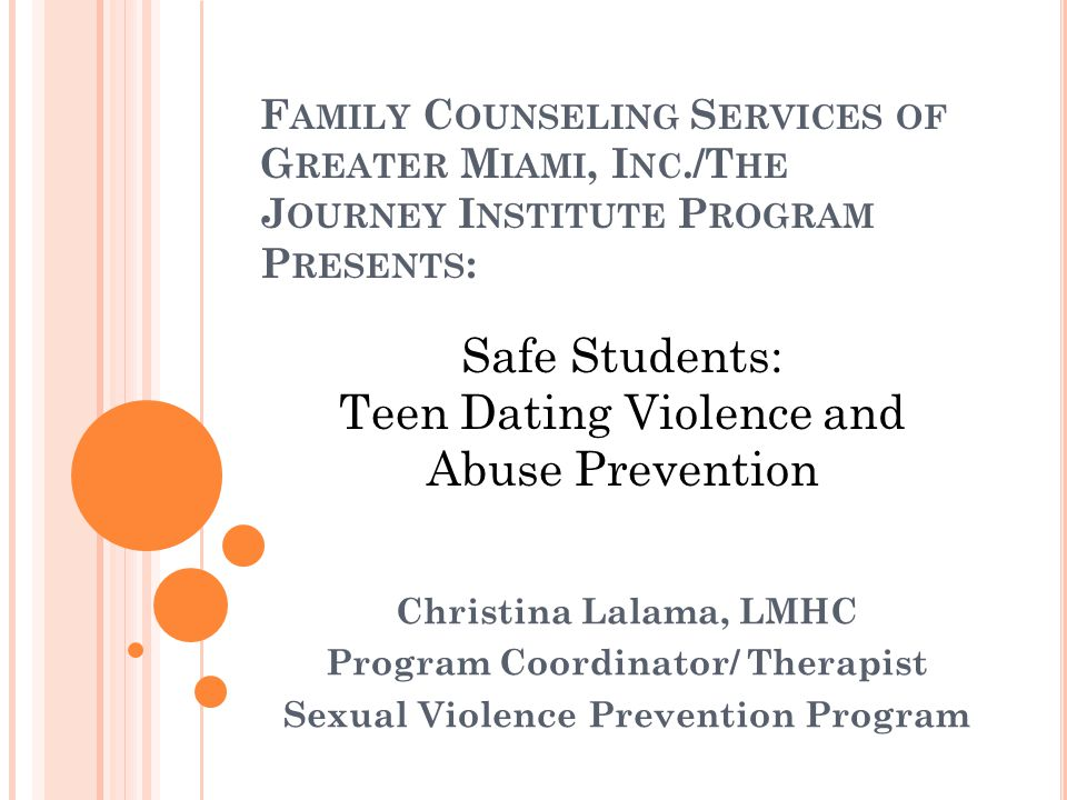 F AMILY C OUNSELING S ERVICES OF G REATER M IAMI, I NC./T HE J OURNEY I NSTITUTE P ROGRAM P RESENTS : Christina Lalama, LMHC Program Coordinator/ Therapist Sexual Violence Prevention Program Safe Students: Teen Dating Violence and Abuse Prevention