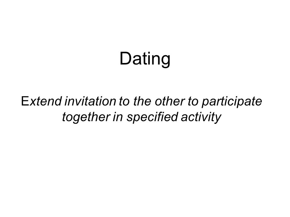 Dating Extend invitation to the other to participate together in specified activity