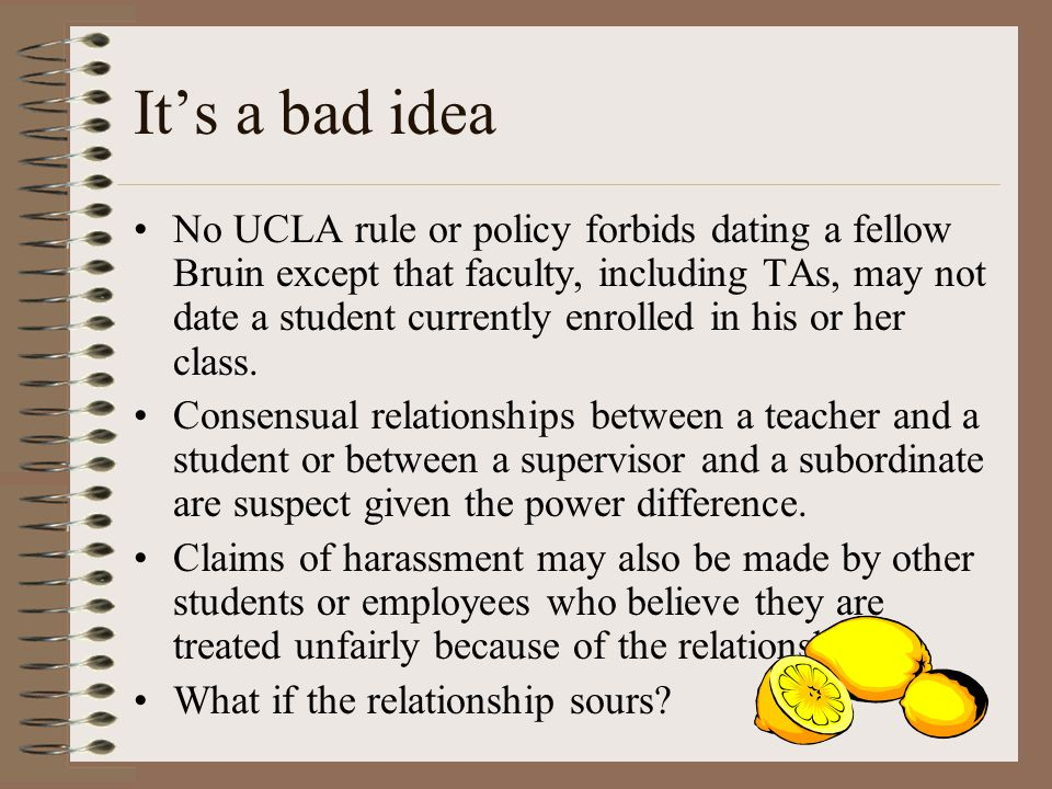 Its a bad idea No UCLA rule or policy forbids dating a fellow Bruin except that faculty, including TAs, may not date a student currently enrolled in his or her class.