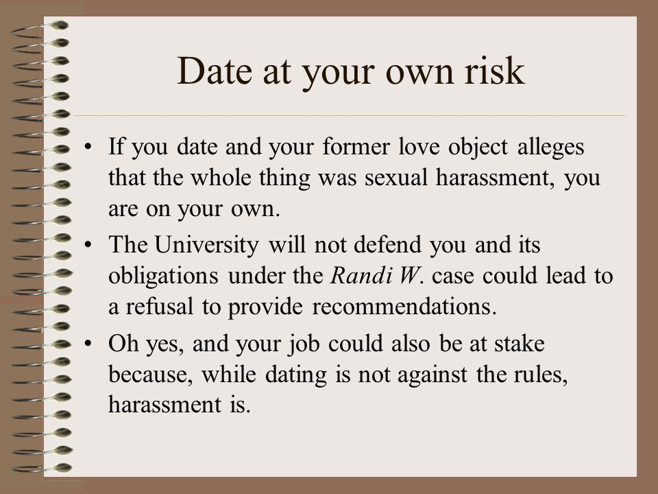 Date at your own risk If you date and your former love object alleges that the whole thing was sexual harassment, you are on your own.