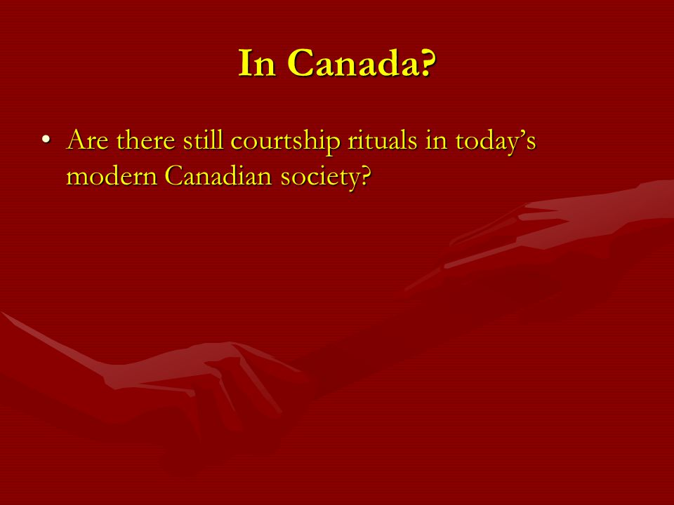 In Canada? Are there still courtship rituals in todays modern Canadian society?Are there still courtship rituals in todays modern Canadian society?