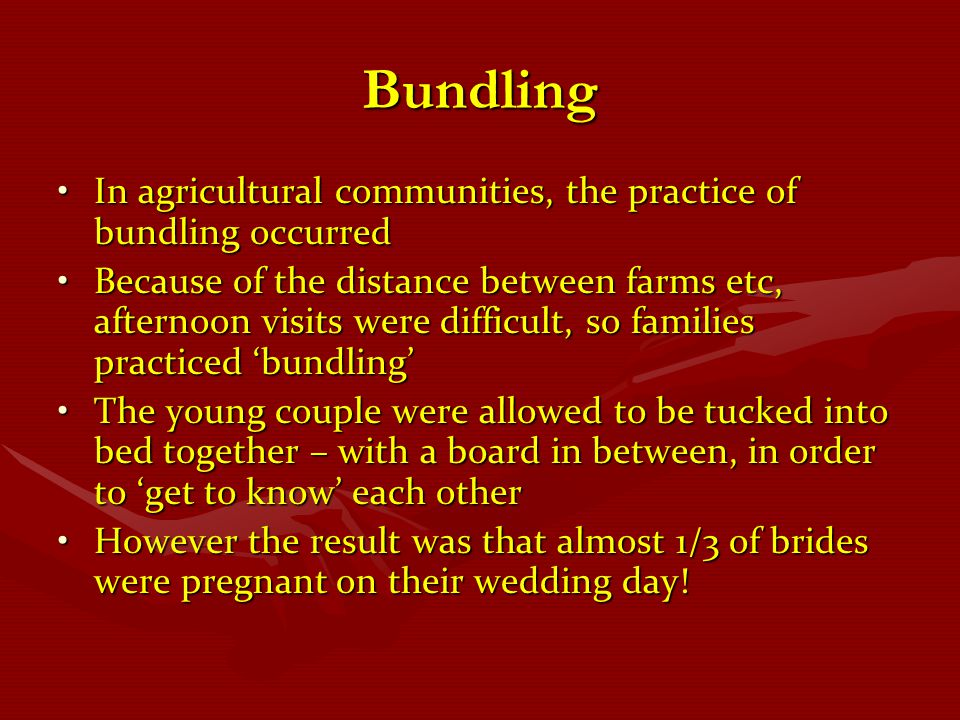 Bundling In agricultural communities, the practice of bundling occurredIn agricultural communities, the practice of bundling occurred Because of the d