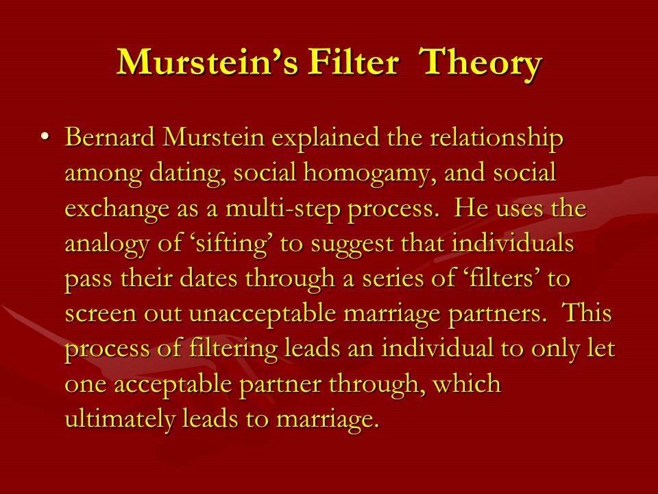 Mursteins Filter Theory Bernard Murstein explained the relationship among dating, social homogamy, and social exchange as a multi-step process. He use