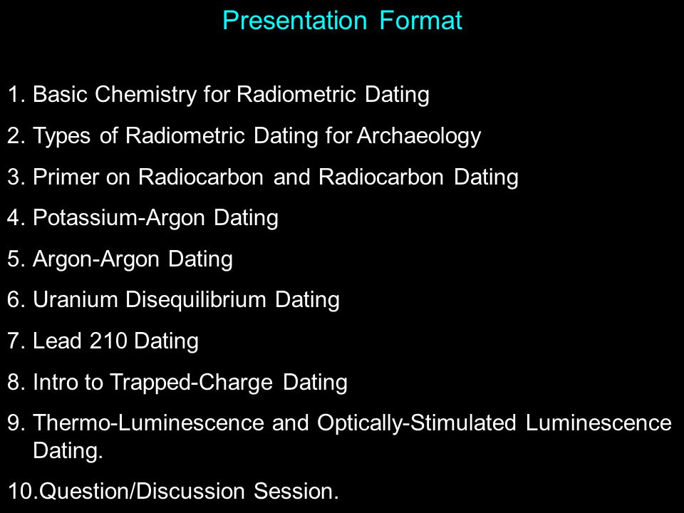 Presentation Format 1.Basic Chemistry for Radiometric Dating 2.Types of Radiometric Dating for Archaeology 3.Primer on Radiocarbon and Radiocarbon Dating 4.Potassium-Argon Dating 5.Argon-Argon Dating 6.Uranium Disequilibrium Dating 7.Lead 210 Dating 8.Intro to Trapped-Charge Dating 9.Thermo-Luminescence and Optically-Stimulated Luminescence Dating.