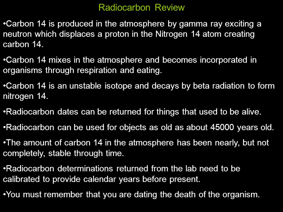 Radiocarbon Review Carbon 14 is produced in the atmosphere by gamma ray exciting a neutron which displaces a proton in the Nitrogen 14 atom creating carbon 14.