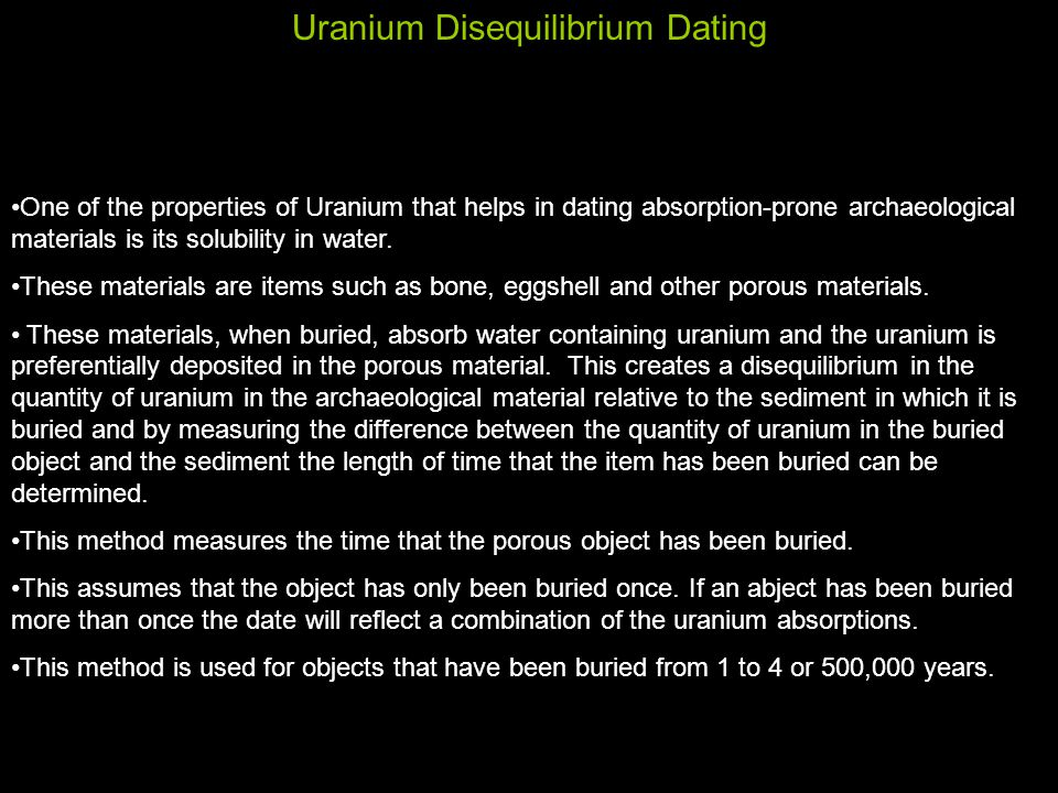 Uranium Disequilibrium Dating One of the properties of Uranium that helps in dating absorption-prone archaeological materials is its solubility in water.