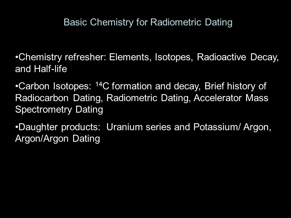 Basic Chemistry for Radiometric Dating Chemistry refresher: Elements, Isotopes, Radioactive Decay, and Half-life Carbon Isotopes: 14 C formation and decay, Brief history of Radiocarbon Dating, Radiometric Dating, Accelerator Mass Spectrometry Dating Daughter products: Uranium series and Potassium/ Argon, Argon/Argon Dating