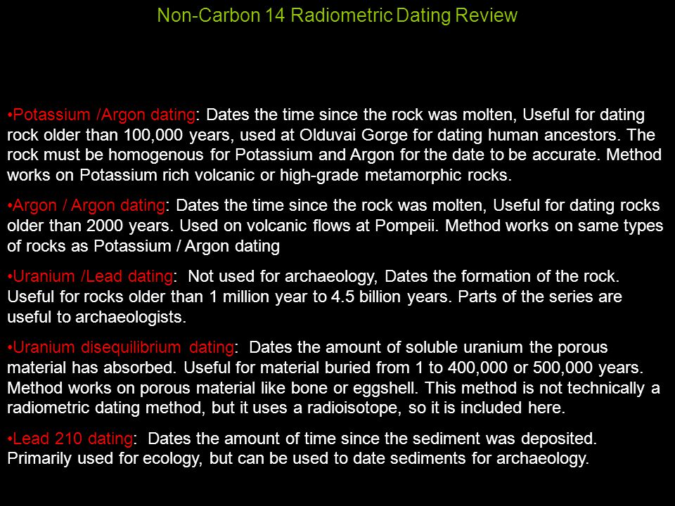Non-Carbon 14 Radiometric Dating Review Potassium /Argon dating: Dates the time since the rock was molten, Useful for dating rock older than 100,000 years, used at Olduvai Gorge for dating human ancestors.