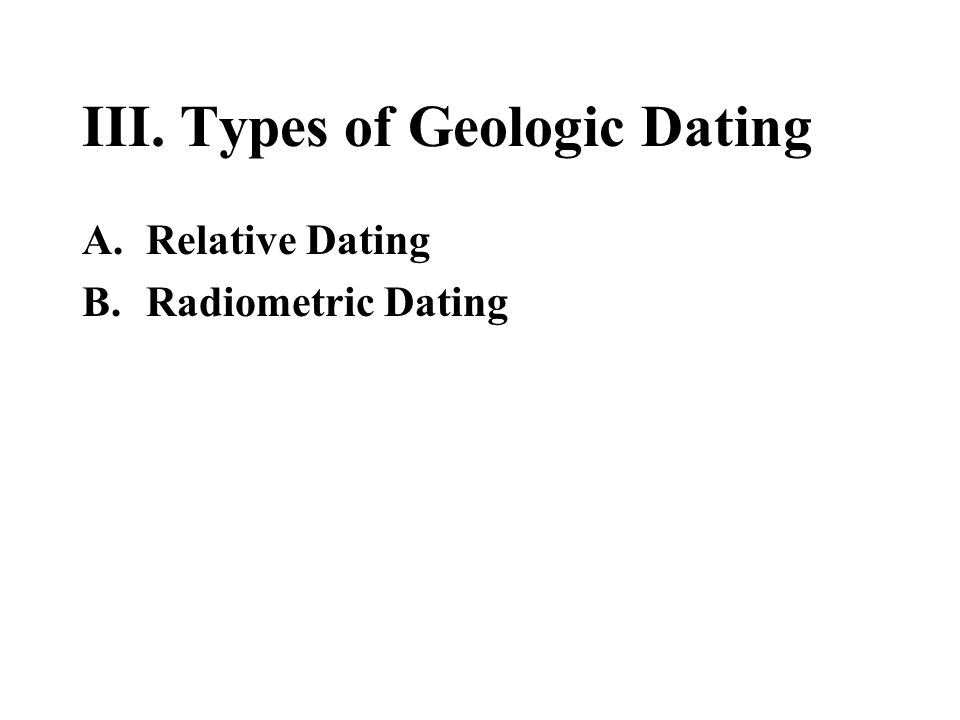 III. Types of Geologic Dating A.Relative Dating B.Radiometric Dating