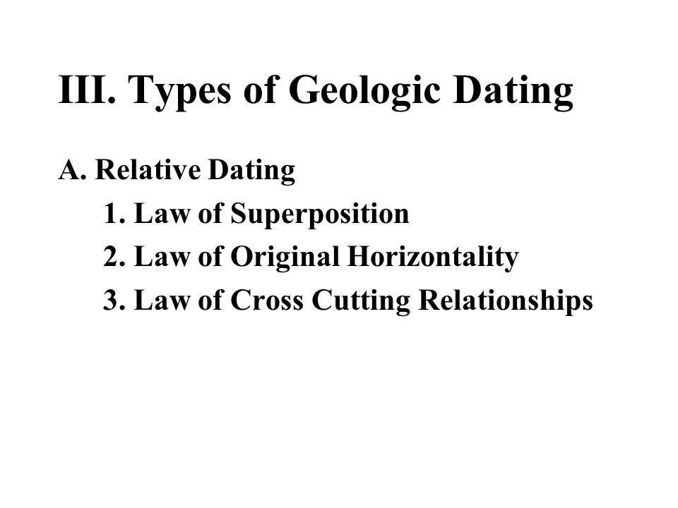 III. Types of Geologic Dating A. Relative Dating 1. Law of Superposition 2. Law of Original Horizontality 3. Law of Cross Cutting Relationships