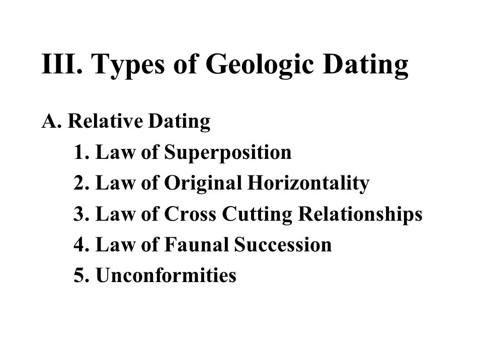 III. Types of Geologic Dating A. Relative Dating 1. Law of Superposition 2. Law of Original Horizontality 3. Law of Cross Cutting Relationships 4. Law