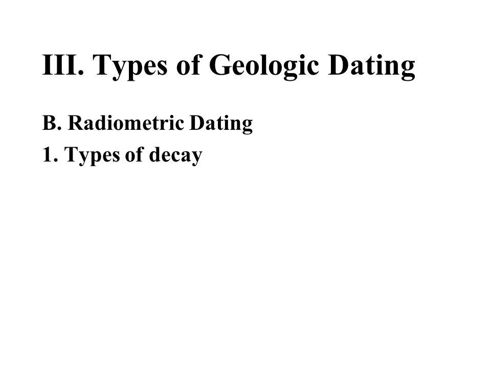 III. Types of Geologic Dating B. Radiometric Dating 1. Types of decay