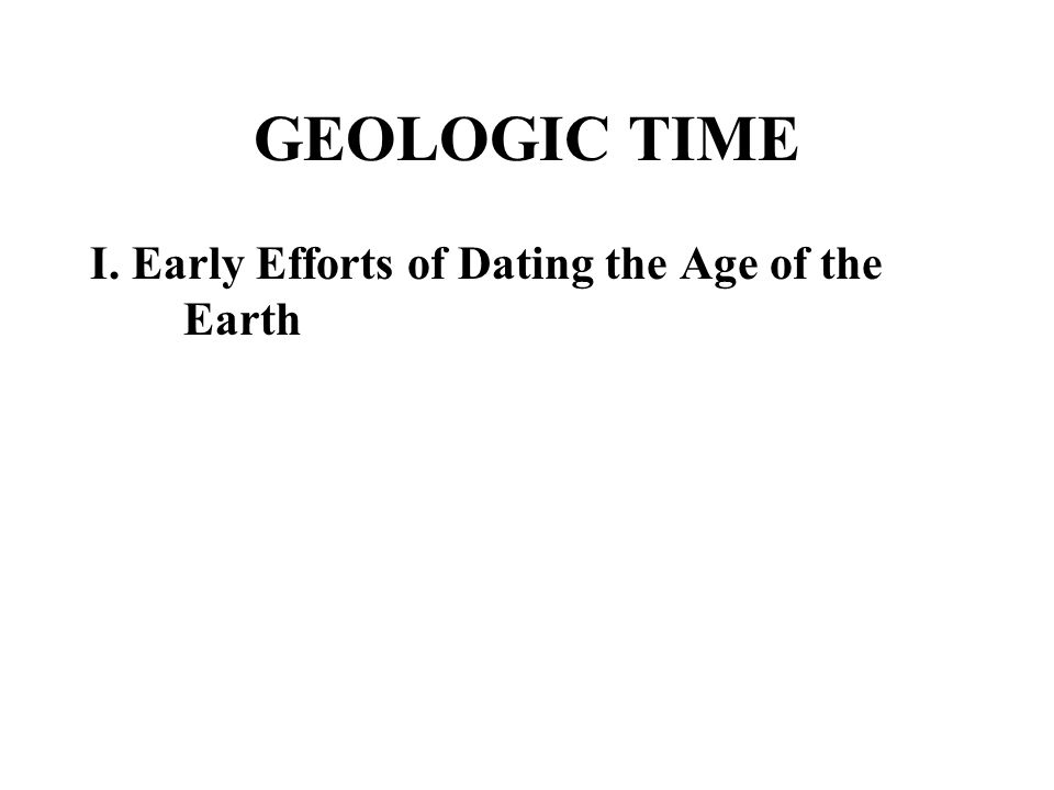 GEOLOGIC TIME I.Early Efforts of Dating the Age of the Earth A.