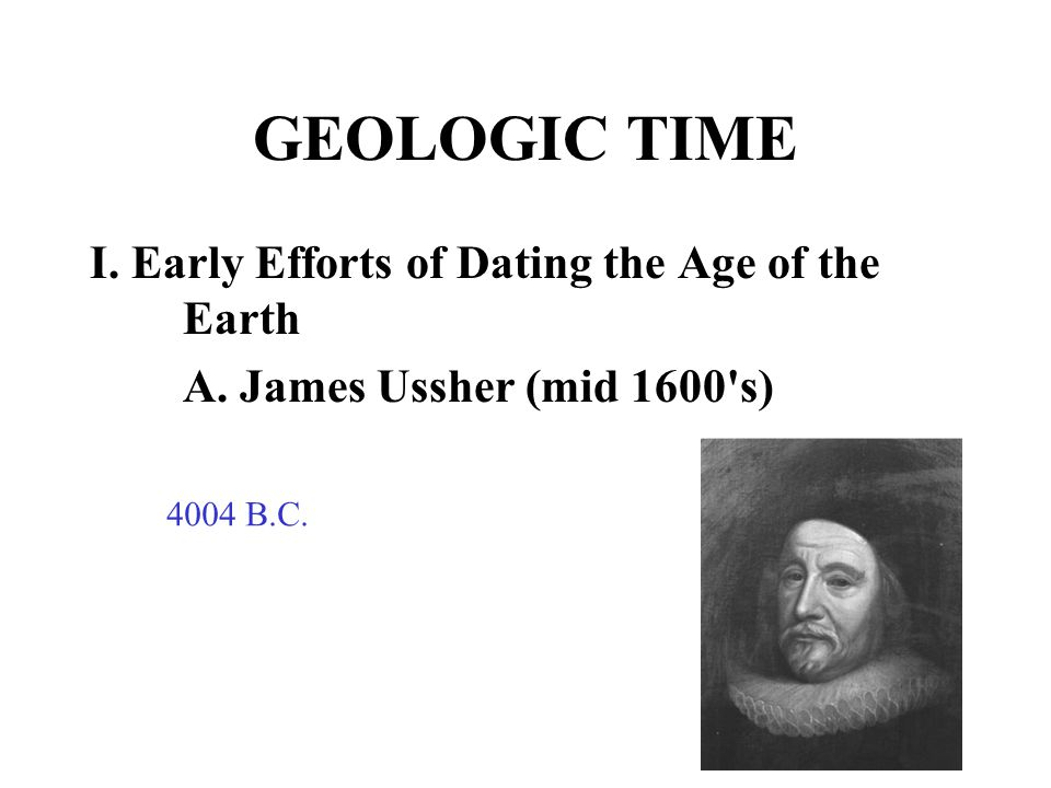 GEOLOGIC TIME I. Early Efforts of Dating the Age of the Earth A. James Ussher (mid 1600's) 4004 B.C.