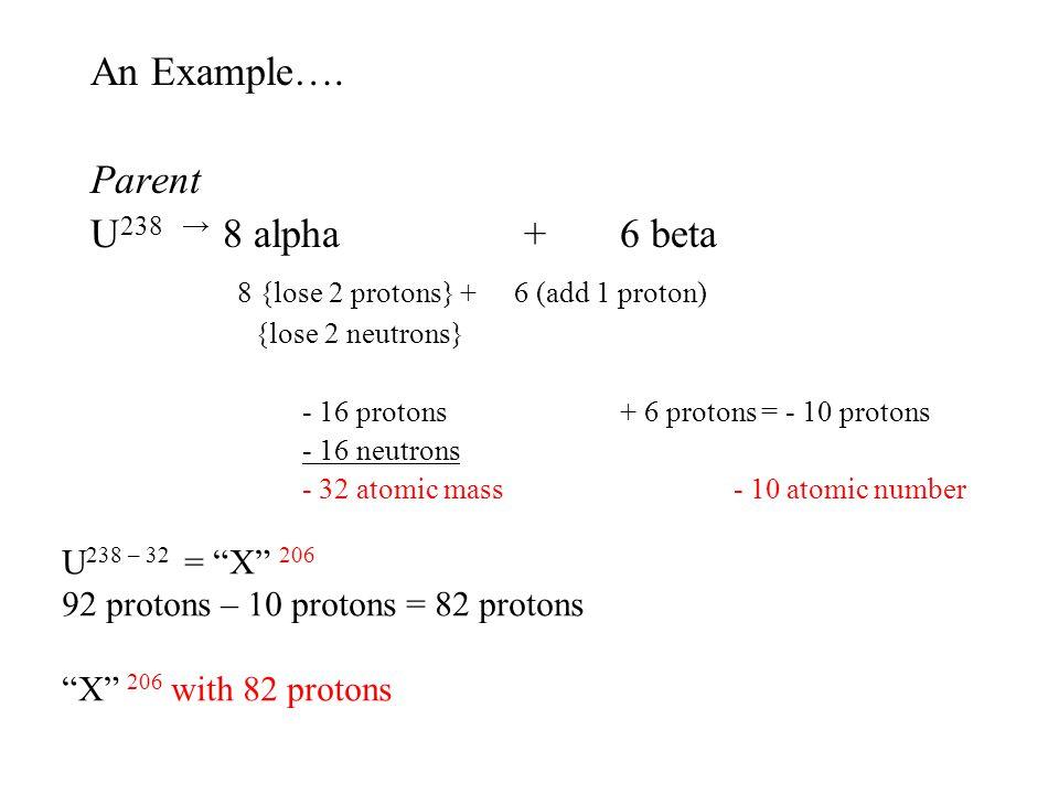 An Example…. Parent U 238 8 alpha + 6 beta 8 {lose 2 protons} +6 (add 1 proton) {lose 2 neutrons} - 16 protons+ 6 protons = - 10 protons - 16 neutrons