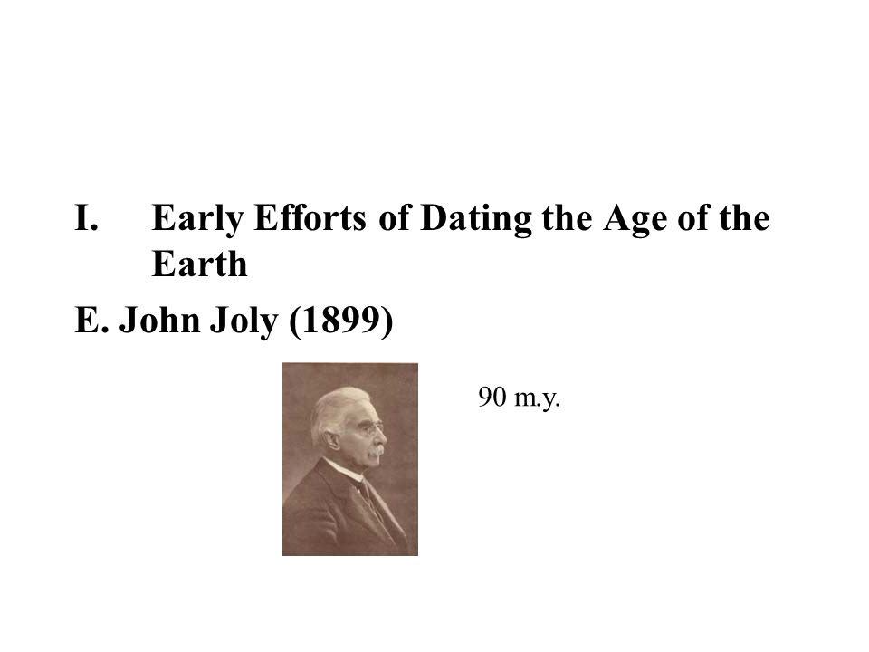 I.Early Efforts of Dating the Age of the Earth E. John Joly (1899) 90 m.y.