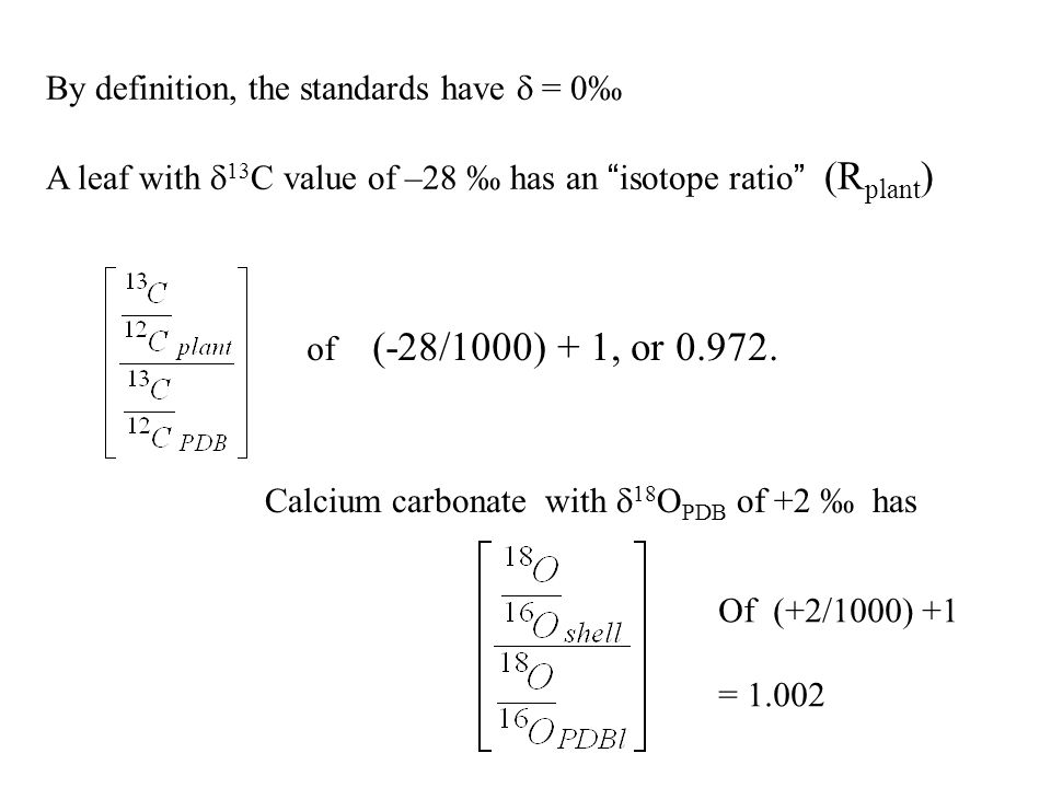 By definition, the standards have = 0 A leaf with 13 C value of –28 has an isotope ratio (R plant ) of (-28/1000) + 1, or 0.972.