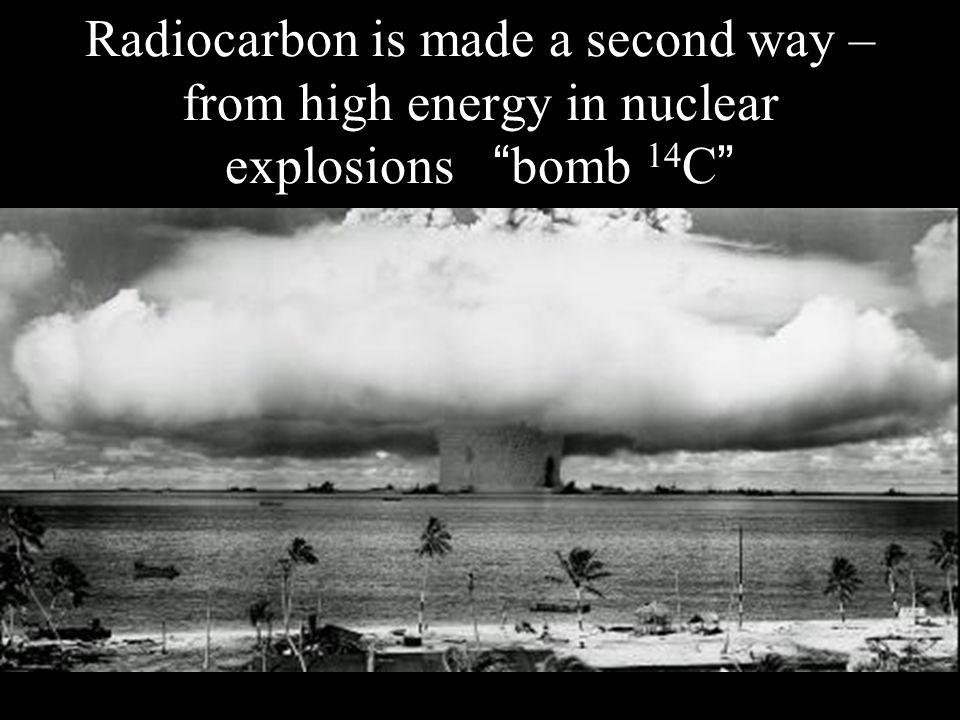 Radiocarbon is made a second way – from high energy in nuclear explosions bomb 14 C
