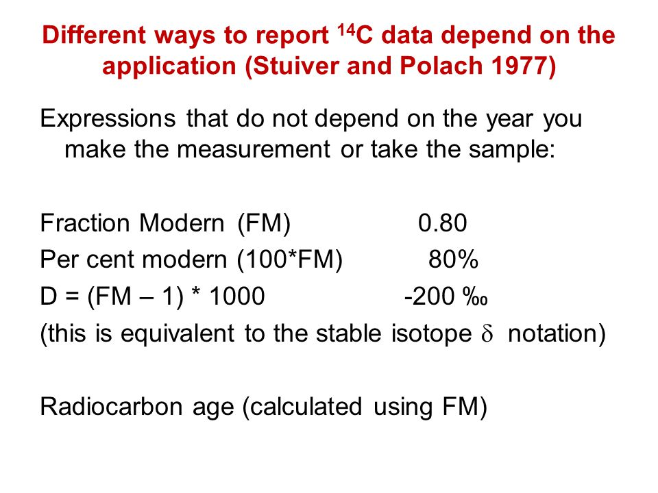 Different ways to report 14 C data depend on the application (Stuiver and Polach 1977) Expressions that do not depend on the year you make the measurement or take the sample: Fraction Modern(FM) 0.80 Per cent modern (100*FM) 80% D = (FM – 1) * 1000 -200 (this is equivalent to the stable isotope notation) Radiocarbon age (calculated using FM)