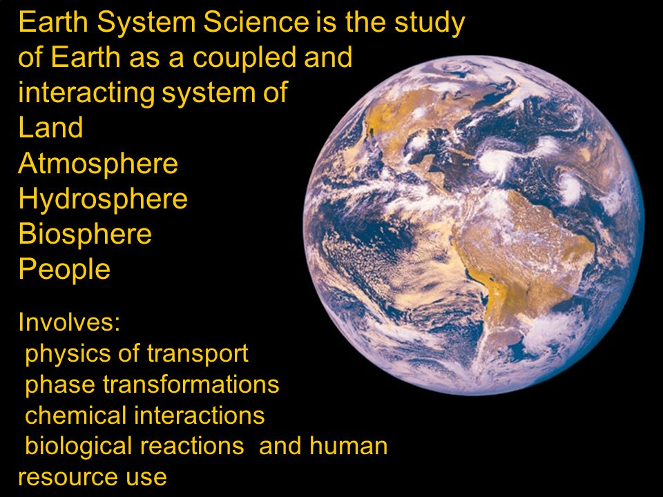 Earth System Science is the study of Earth as a coupled and interacting system of Land Atmosphere Hydrosphere Biosphere People Involves: physics of transport phase transformations chemical interactions biological reactions and human resource use